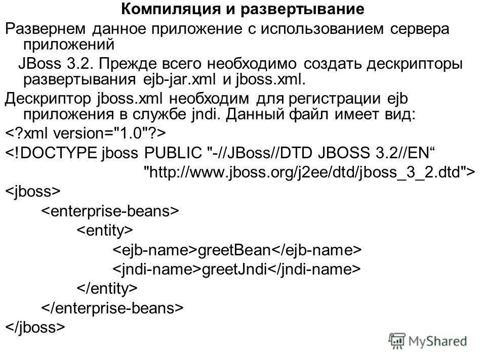 Компиляция и развертывание Развернем данное приложение с использованием сервера приложений JBoss 3.2. Прежде всего необходимо создать дескрипторы развертывания ejb-jar.xml и jboss.xml. Дескриптор jboss.xml необходим для регистрации ejb приложения в с