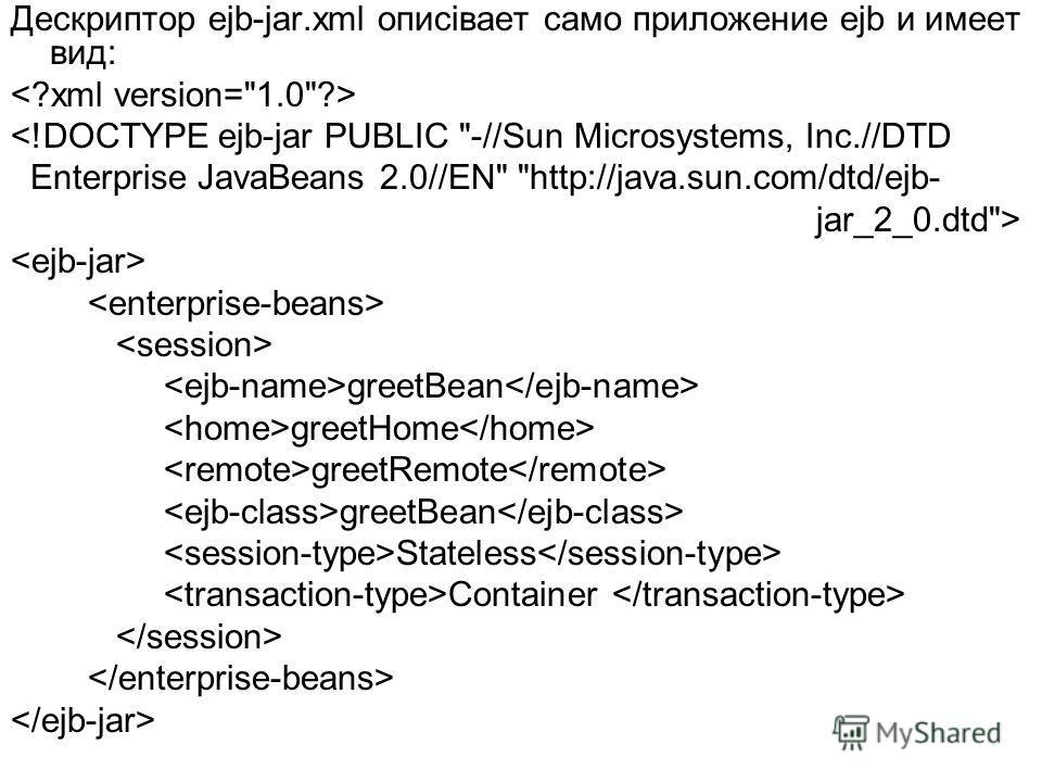 Дескриптор ejb-jar.xml описівает само приложение ejb и имеет вид:  greetBean greetHome greetRemote greetBean Stateless Container