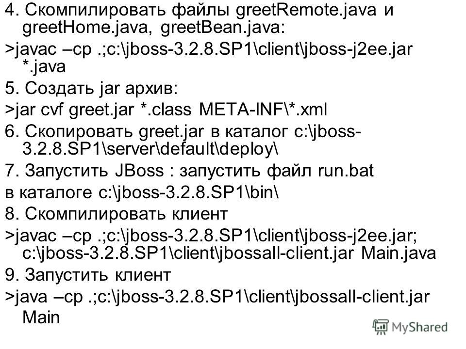 4. Скомпилировать файлы greetRemote.java и greetHome.java, greetBean.java: >javac –cp.;c:\jboss-3.2.8.SP1\client\jboss-j2ee.jar *.java 5. Создать jar архив: >jar cvf greet.jar *.class META-INF\*.xml 6. Скопировать greet.jar в каталог c:\jboss- 3.2.8.