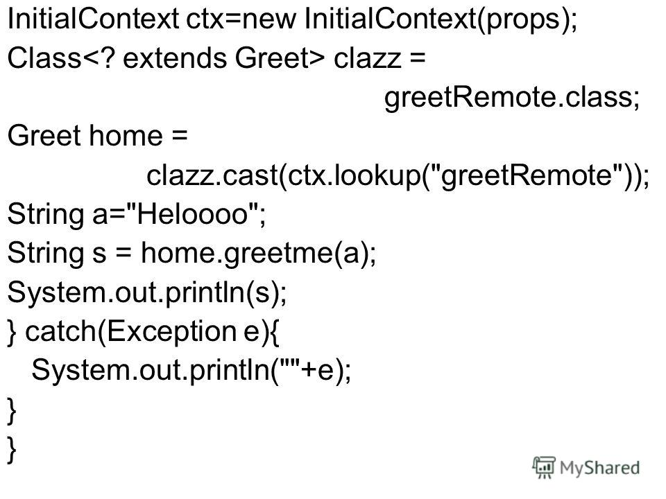 InitialContext ctx=new InitialContext(props); Class clazz = greetRemote.class; Greet home = clazz.cast(ctx.lookup(