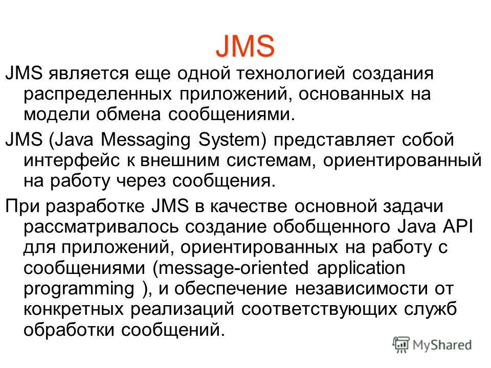 JMS JMS является еще одной технологией создания распределенных приложений, основанных на модели обмена сообщениями. JMS (Java Messaging System) представляет собой интерфейс к внешним системам, ориентированный на работу через сообщения. При разработке
