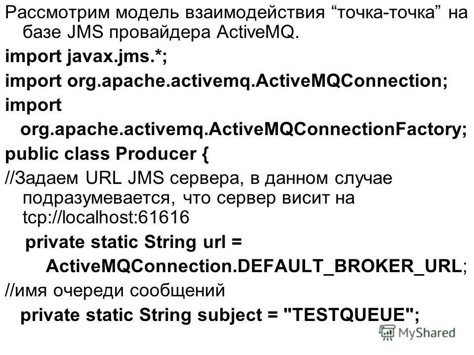 Рассмотрим модель взаимодействия точка-точка на базе JMS провайдера ActiveMQ. import javax.jms.*; import org.apache.activemq.ActiveMQConnection; import org.apache.activemq.ActiveMQConnectionFactory; public class Producer { //Задаем URL JMS сервера, в