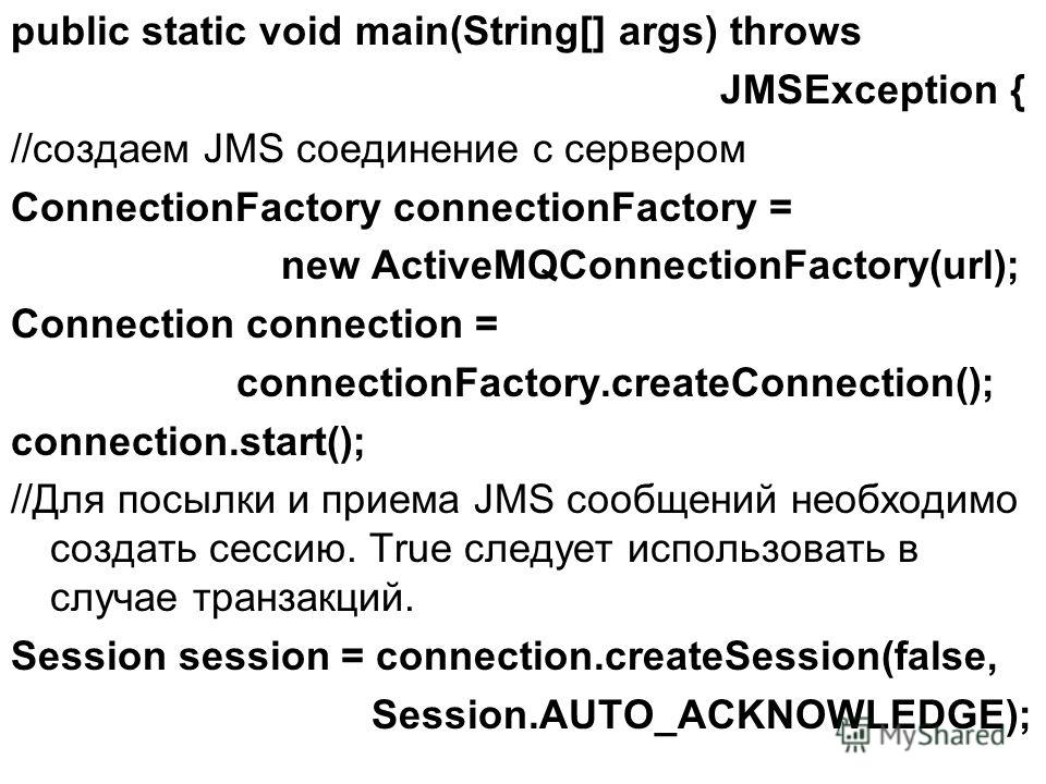 public static void main(String[] args) throws JMSException { //создаем JMS соединение с сервером ConnectionFactory connectionFactory = new ActiveMQConnectionFactory(url); Connection connection = connectionFactory.createConnection(); connection.start(