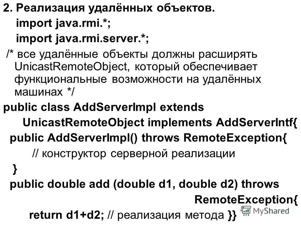 2. Реализация удалённых объектов. import java.rmi.*; import java.rmi.server.*; /* все удалённые объекты должны расширять UnicastRemoteObject, который обеспечивает функциональные возможности на удалённых машинах */ public class AddServerImpl extends U