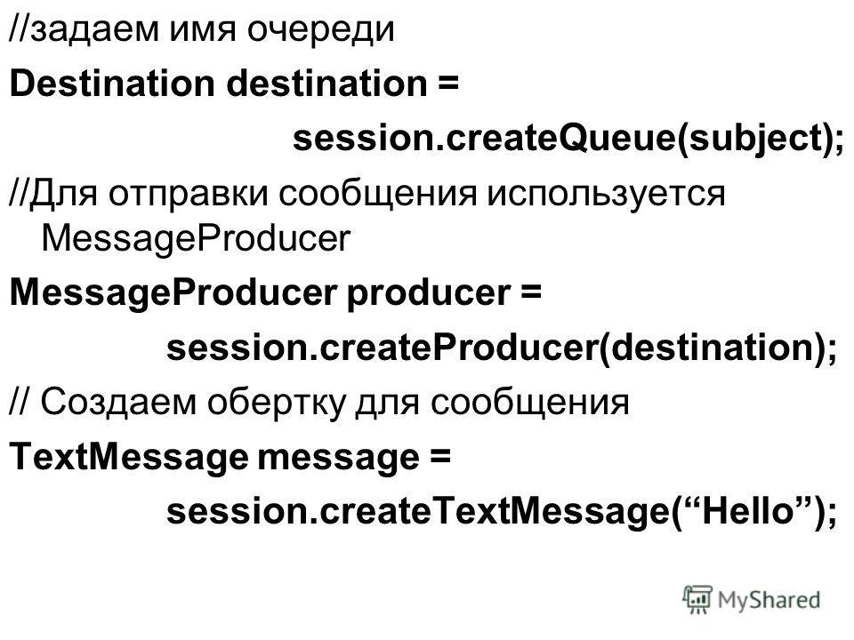 //задаем имя очереди Destination destination = session.createQueue(subject); //Для отправки сообщения используется MessageProducer MessageProducer producer = session.createProducer(destination); // Создаем обертку для сообщения TextMessage message =