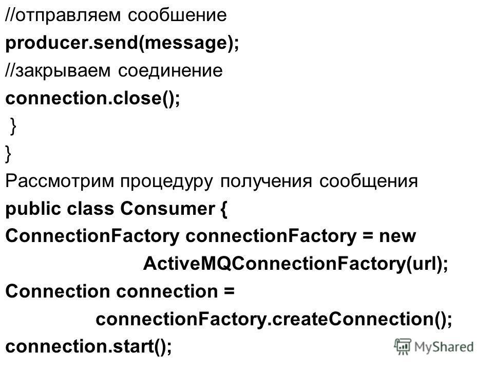 //отправляем сообшение producer.send(message); //закрываем соединение connection.close(); } Рассмотрим процедуру получения сообщения public class Consumer { ConnectionFactory connectionFactory = new ActiveMQConnectionFactory(url); Connection connecti