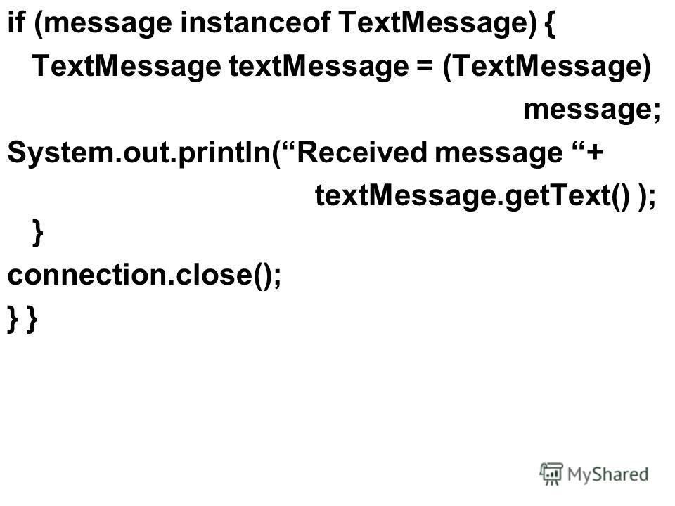 if (message instanceof TextMessage) { TextMessage textMessage = (TextMessage) message; System.out.println(Received message + textMessage.getText() ); } connection.close(); }