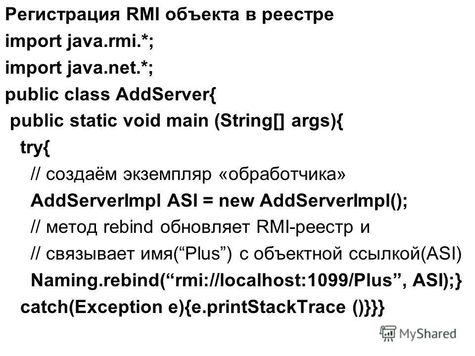 Регистрация RMI объекта в реестре import java.rmi.*; import java.net.*; public class AddServer{ public static void main (String[] args){ try{ // создаём экземпляр «обработчика» AddServerImpl ASI = new AddServerImpl(); // метод rebind обновляет RMI-ре