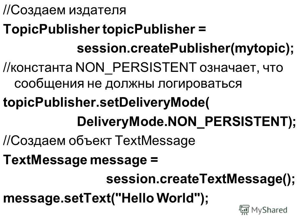 //Создаем издателя TopicPublisher topicPublisher = session.createPublisher(mytopic); //константа NON_PERSISTENT означает, что сообщения не должны логироваться topicPublisher.setDeliveryMode( DeliveryMode.NON_PERSISTENT); //Создаем объект TextMessage