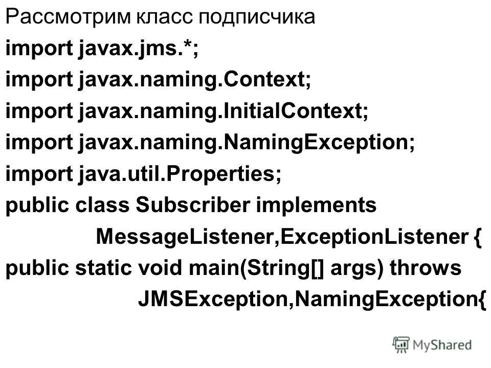 Рассмотрим класс подписчика import javax.jms.*; import javax.naming.Context; import javax.naming.InitialContext; import javax.naming.NamingException; import java.util.Properties; public class Subscriber implements MessageListener,ExceptionListener {