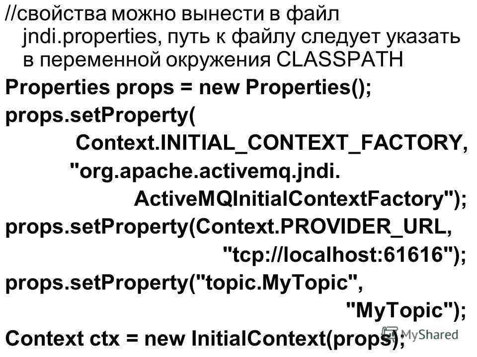 //свойства можно вынести в файл jndi.properties, путь к файлу следует указать в переменной окружения CLASSPATH Properties props = new Properties(); props.setProperty( Context.INITIAL_CONTEXT_FACTORY,