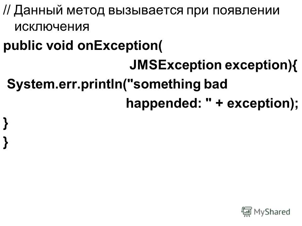 // Данный метод вызывается при появлении исключения public void onException( JMSException exception){ System.err.println(something bad happended:  + exception); }