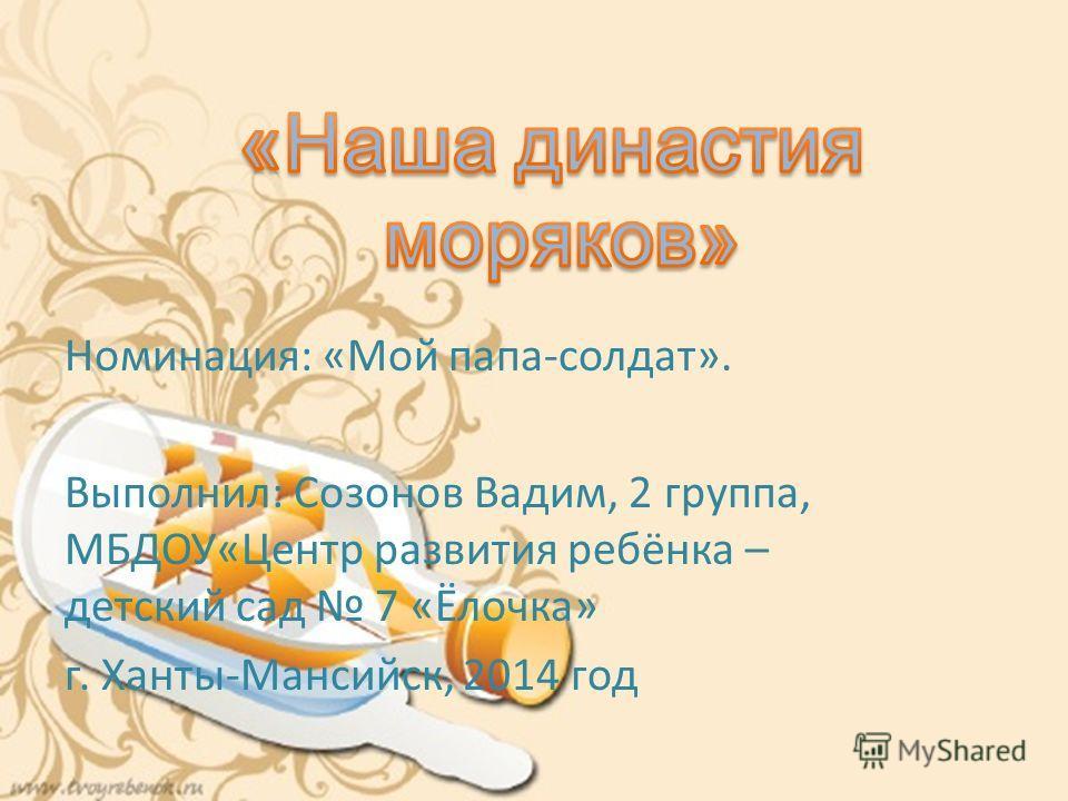 Номинация: «Мой папа-солдат». Выполнил: Созонов Вадим, 2 группа, МБДОУ«Центр развития ребёнка – детский сад 7 «Ёлочка» г. Ханты-Мансийск, 2014 год