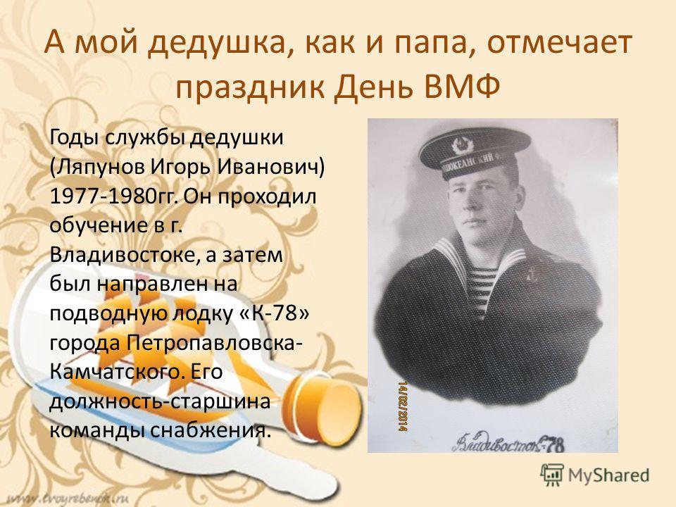 А мой дедушка, как и папа, отмечает праздник День ВМФ Годы службы дедушки (Ляпунов Игорь Иванович) 1977-1980гг. Он проходил обучение в г. Владивостоке, а затем был направлен на подводную лодку «К-78» города Петропавловска- Камчатского. Его должность-