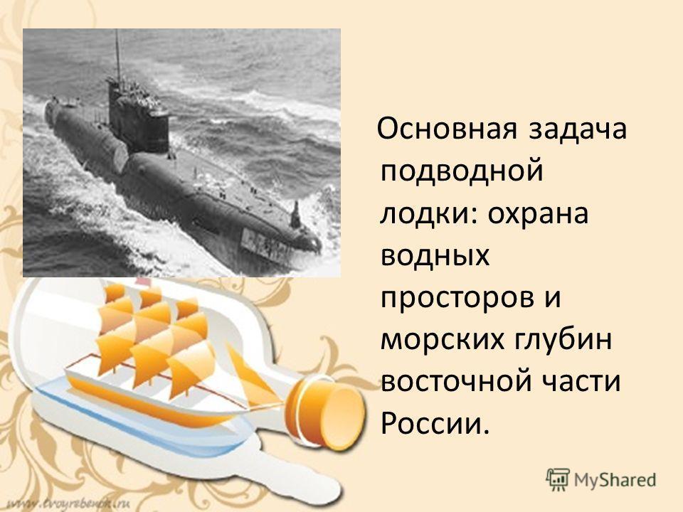 Основная задача подводной лодки: охрана водных просторов и морских глубин восточной части России.