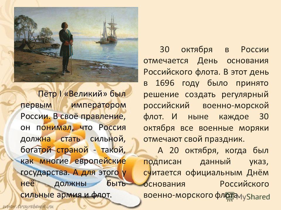 Пётр І «Великий» был первым императором России. В своё правление, он понимал, что Россия должна стать сильной, богатой страной - такой, как многие европейские государства. А для этого у неё должны быть сильные армия и флот. 30 октября в России отмеча