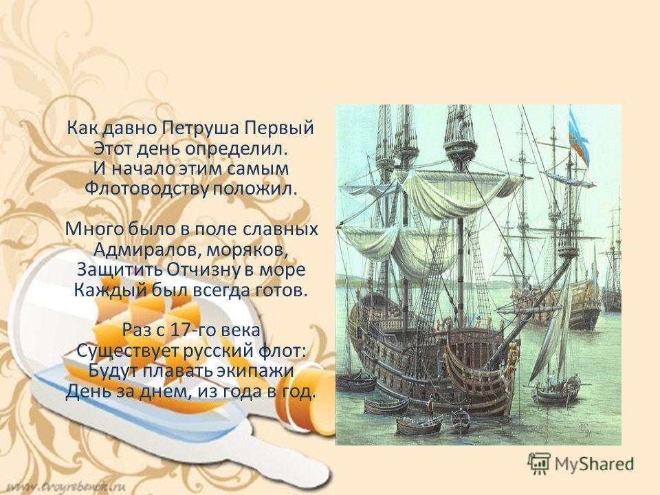 Как давно Петруша Первый Этот день определил. И начало этим самым Флотоводству положил. Много было в поле славных Адмиралов, моряков, Защитить Отчизну в море Каждый был всегда готов. Раз с 17-го века Существует русский флот: Будут плавать экипажи Ден