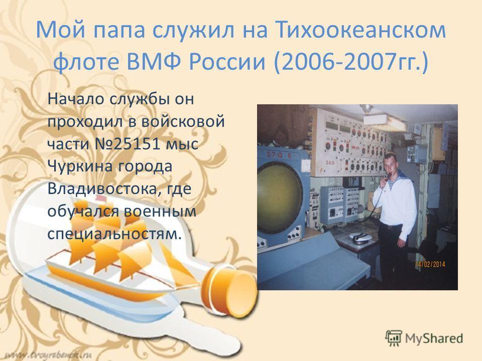Мой папа служил на Тихоокеанском флоте ВМФ России (2006-2007гг.) Начало службы он проходил в войсковой части 25151 мыс Чуркина города Владивостока, где обучался военным специальностям.