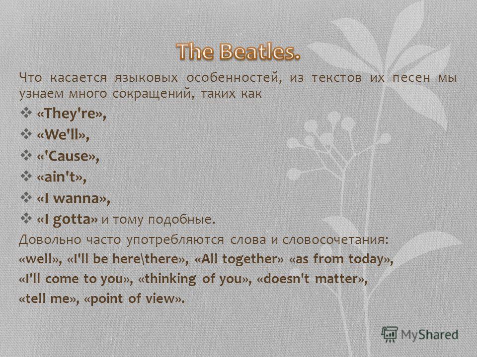 Что касается языковых особенностей, из текстов их песен мы узнаем много сокращений, таких как «They're», «We'll», «'Cause», «ain't», «I wanna», «I gotta» и тому подобные. Довольно часто употребляются слова и словосочетания: «well», «I'll be here\ther