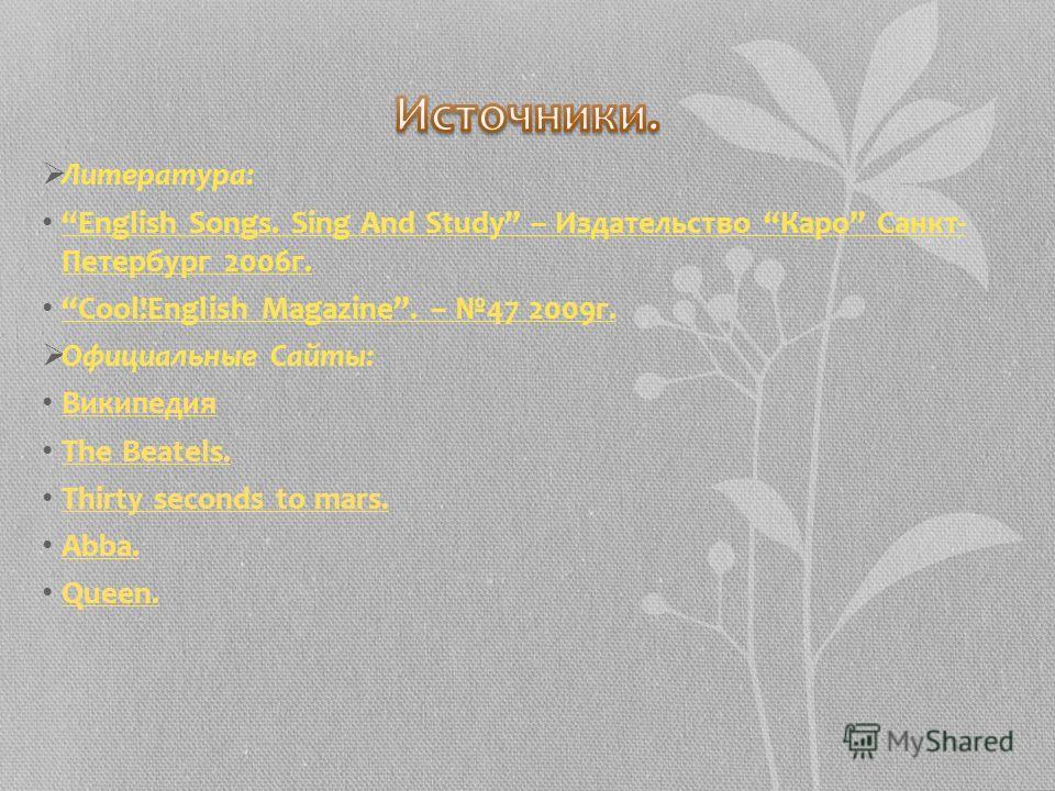 Литература: English Songs. Sing And Study – Издательство Каро Санкт- Петербург 2006г. Cool!English Magazine. – 47 2009г. Официальные Сайты: Википедия The Beatels. Thirty seconds to mars. Abba. Queen.