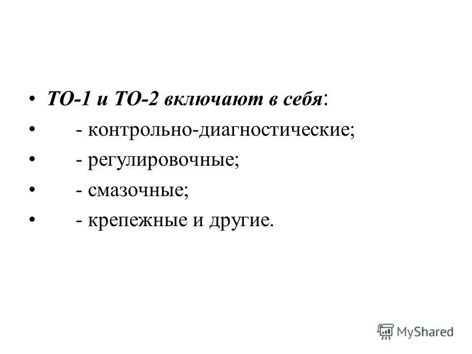 ТО-1 и ТО-2 включают в себя : - контрольно-диагностические; - регулировочные; - смазочные; - крепежные и другие.