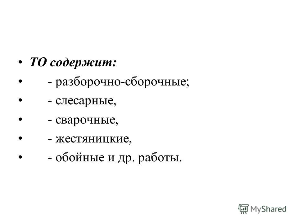 ТО содержит: - разборочно-сборочные; - слесарные, - сварочные, - жестяницкие, - обойные и др. работы.