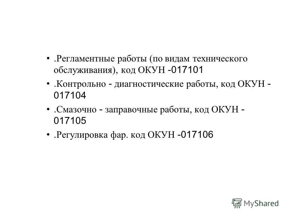 . Регламентные работы (по видам технического обслуживания), код ОКУН -017101. Контрольно - диагностические работы, код ОКУН - 017104. Смазочно - заправочные работы, код ОКУН - 017105. Регулировка фар. код ОКУН -017106