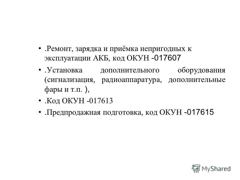 . Ремонт, зарядка и приёмка непригодных к эксплуатации АКБ, код ОКУН -017607. Установка дополнительного оборудования (сигнализация, радиоаппаратура, дополнительные фары и т.п. ),. Код ОКУН -017613. Предпродажная подготовка, код ОКУН -017615