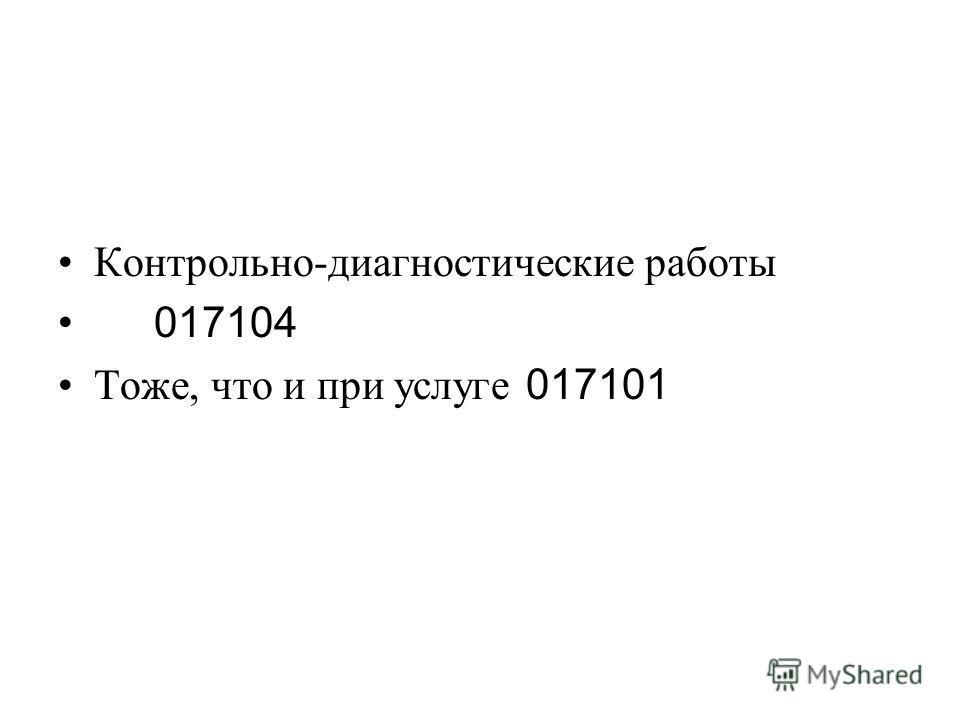 Контрольно-диагностические работы 017104 Тоже, что и при услуге 017101