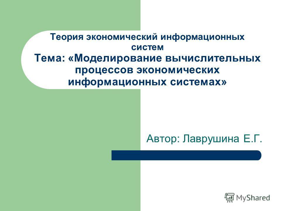 Теория экономический информационных систем Тема: «Моделирование вычислительных процессов экономических информационных системах» Автор: Лаврушина Е.Г.