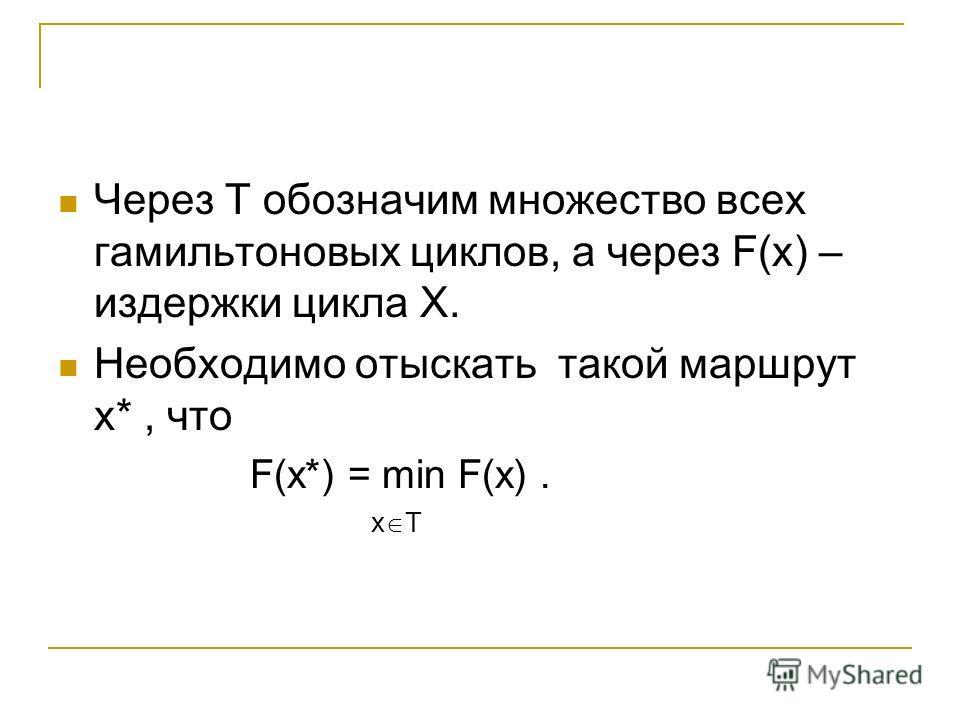 Через Т обозначим множество всех гамильтоновых циклов, а через F(x) – издержки цикла Х. Необходимо отыскать такой маршрут х*, что F(x*) = min F(x). x T