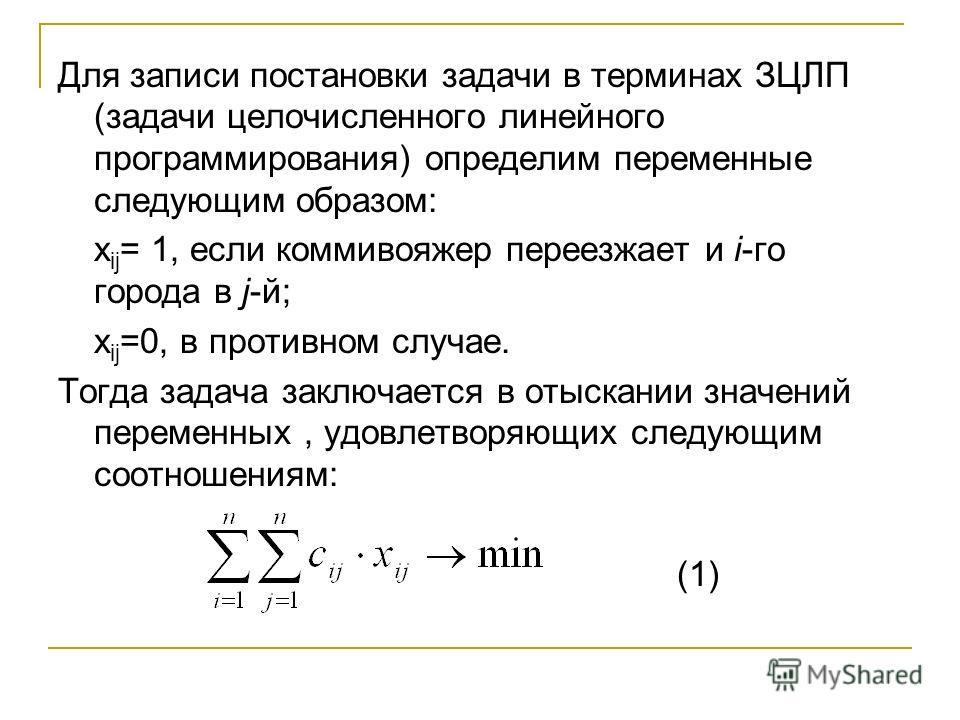 Для записи постановки задачи в терминах ЗЦЛП (задачи целочисленного линейного программирования) определим переменные следующим образом: х ij = 1, если коммивояжер переезжает и i-го города в j-й; х ij =0, в противном случае. Тогда задача заключается в