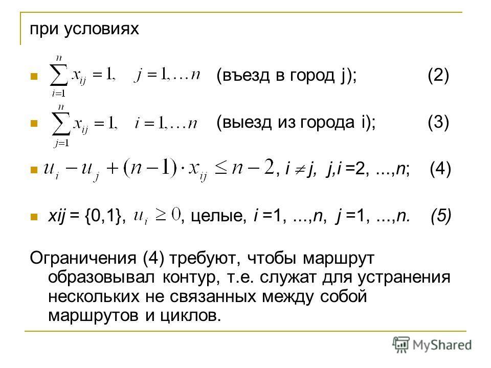при условиях (въезд в город j); (2) (выезд из города i); (3), i j, j,i =2,...,n; (4) xij = {0,1},, целые, i =1,...,n, j =1,...,n. (5) Ограничения (4) требуют, чтобы маршрут образовывал контур, т.е. служат для устранения нескольких не связанных между