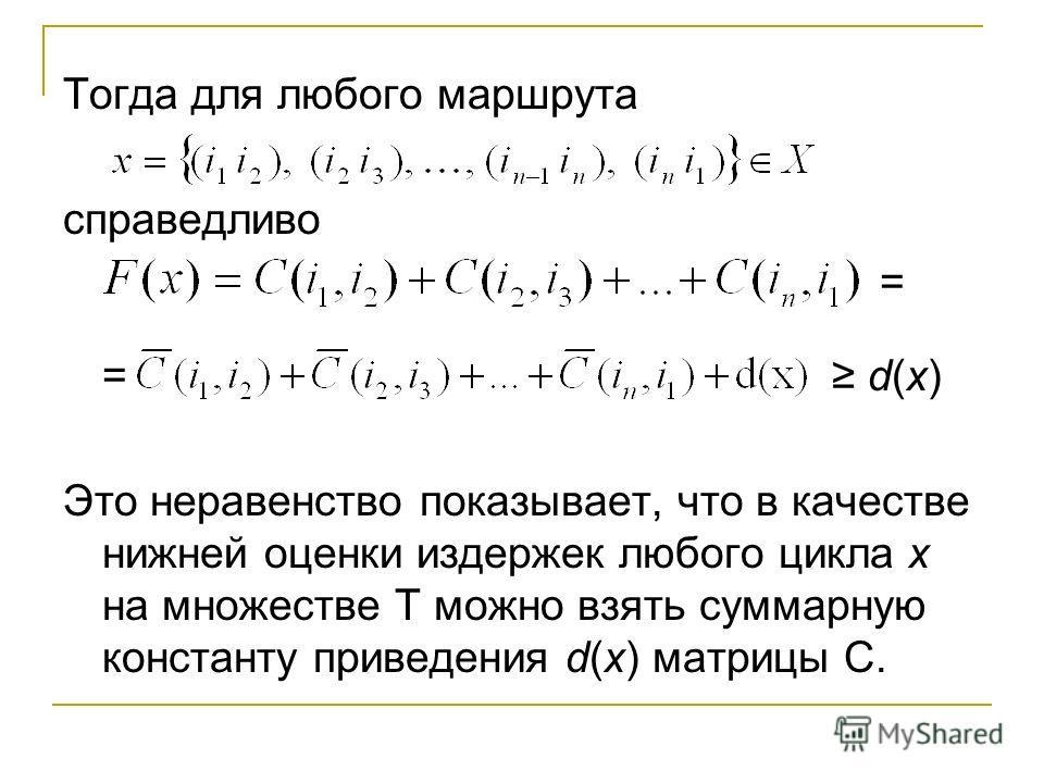 Тогда для любого маршрута справедливо = = d(х) Это неравенство показывает, что в качестве нижней оценки издержек любого цикла х на множестве Т можно взять суммарную константу приведения d(х) матрицы С.