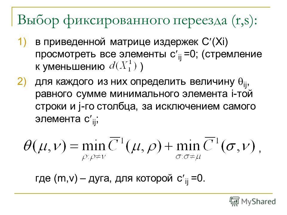 Выбор фиксированного переезда (r,s): 1)в приведенной матрице издержек С (Xi) просмотреть все элементы c ij =0; (стремление к уменьшению ) 2)для каждого из них определить величину ij, равного сумме минимального элемента i-той строки и j-го столбца, за