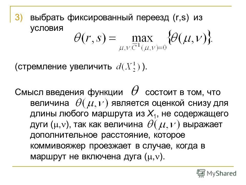 3)выбрать фиксированный переезд (r,s) из условия (стремление увеличить ). Смысл введения функции состоит в том, что величина является оценкой снизу для длины любого маршрута из Х 1, не содержащего дуги (, ), так как величина выражает дополнительное р