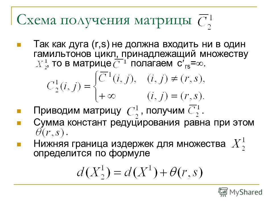 Схема получения матрицы Так как дуга (r,s) не должна входить ни в один гамильтонов цикл, принадлежащий множеству, то в матрице полагаем с rs =. Приводим матрицу, получим. Сумма констант редуцирования равна при этом. Нижняя граница издержек для множес