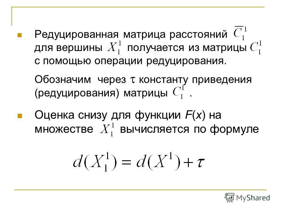 Редуцированная матрица расстояний для вершины получается из матрицы с помощью операции редуцирования. Обозначим через константу приведения (редуцирования) матрицы. Оценка снизу для функции F(x) на множестве вычисляется по формуле