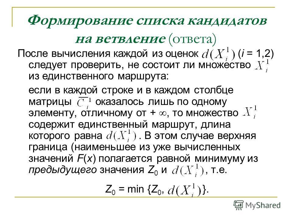 Формирование списка кандидатов на ветвление (ответа) После вычисления каждой из оценок (i = 1,2) следует проверить, не состоит ли множество из единственного маршрута: если в каждой строке и в каждом столбце матрицы оказалось лишь по одному элементу,
