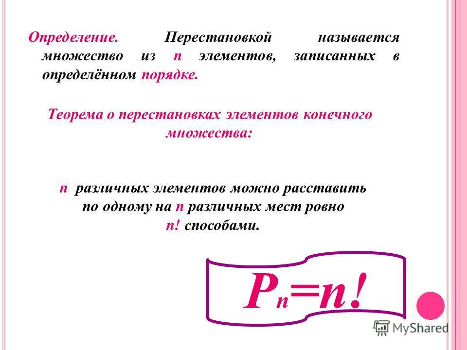 Определение. Перестановкой называется множество из n элементов, записанных в определённом порядке. Теорема о перестановках элементов конечного множества: n различных элементов можно расставить по одному на n различных мест ровно n! способами. Р n =n!