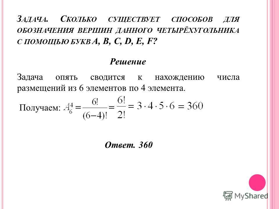 З АДАЧА. С КОЛЬКО СУЩЕСТВУЕТ СПОСОБОВ ДЛЯ ОБОЗНАЧЕНИЯ ВЕРШИН ДАННОГО ЧЕТЫРЁХУГОЛЬНИКА С ПОМОЩЬЮ БУКВ A, B, C, D, E, F? Решение Задача опять сводится к нахождению числа размещений из 6 элементов по 4 элемента. Получаем: Ответ. 360