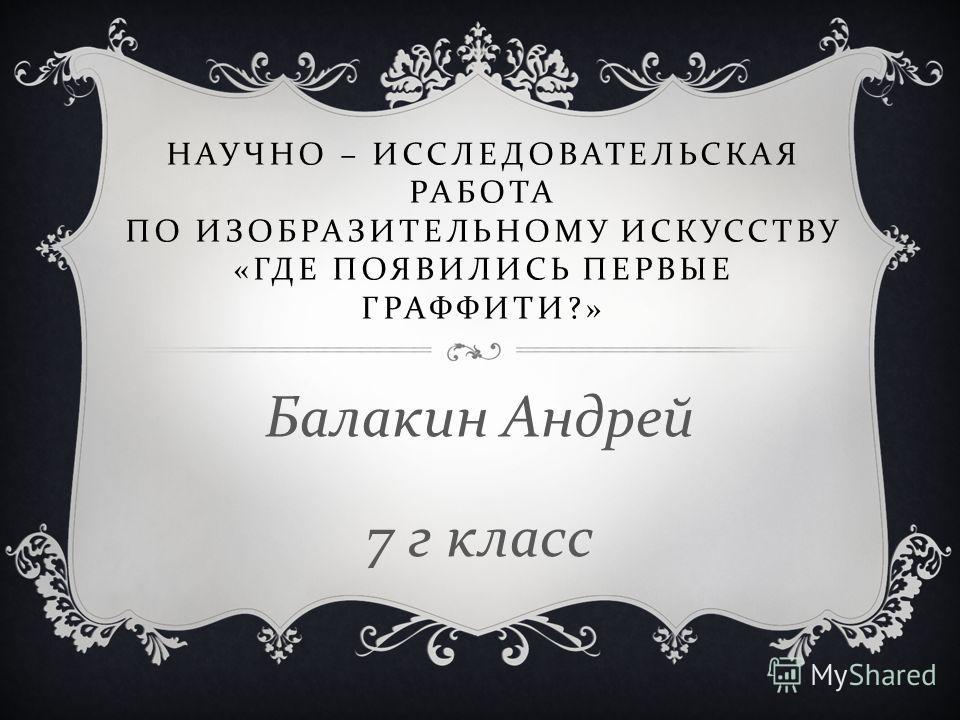 НАУЧНО – ИССЛЕДОВАТЕЛЬСКАЯ РАБОТА ПО ИЗОБРАЗИТЕЛЬНОМУ ИСКУССТВУ « ГДЕ ПОЯВИЛИСЬ ПЕРВЫЕ ГРАФФИТИ ?» Балакин Андрей 7 г класс