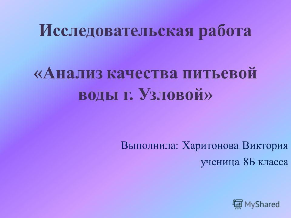 Исследовательская работа «Анализ качества питьевой воды г. Узловой» Выполнила: Харитонова Виктория ученица 8Б класса