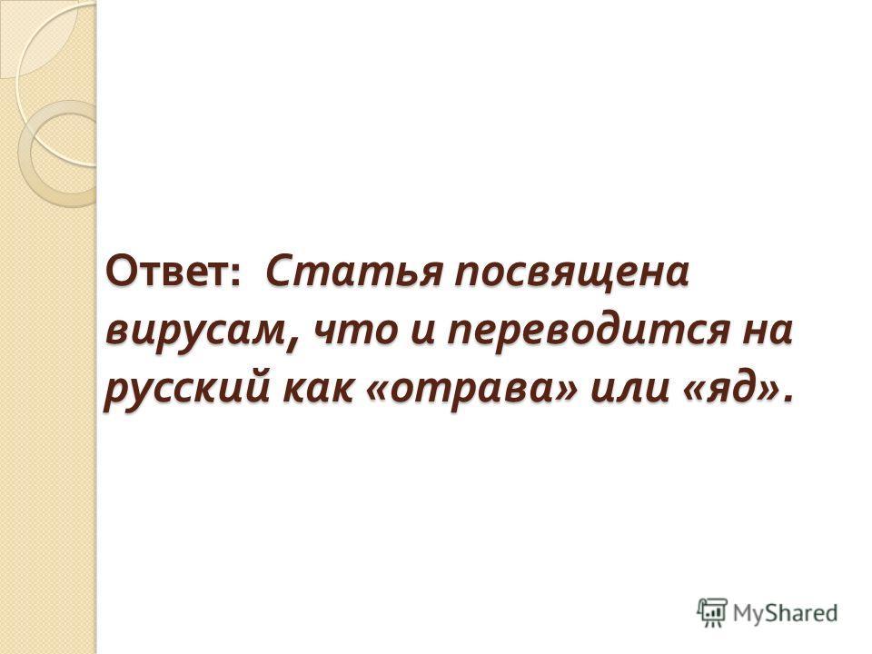Ответ : Статья посвящена вирусам, что и переводится на русский как « отрава » или « яд ».