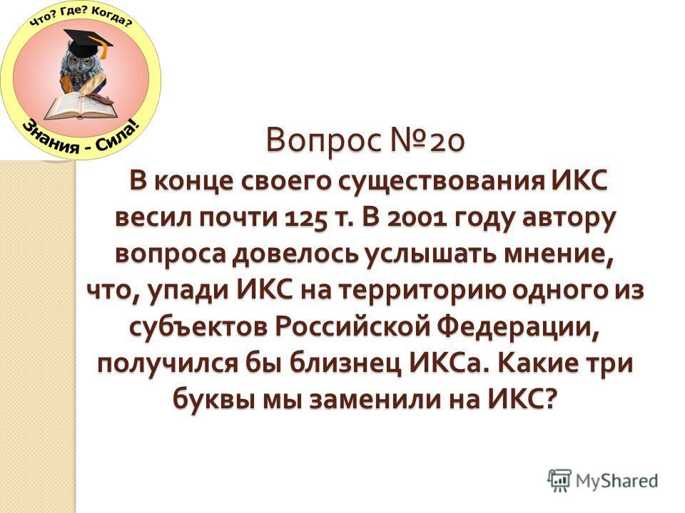 Вопрос 20 В конце своего существования ИКС весил почти 125 т. В 2001 году автору вопроса довелось услышать мнение, что, упади ИКС на территорию одного из субъектов Российской Федерации, получился бы близнец ИКСа. Какие три буквы мы заменили на ИКС ?