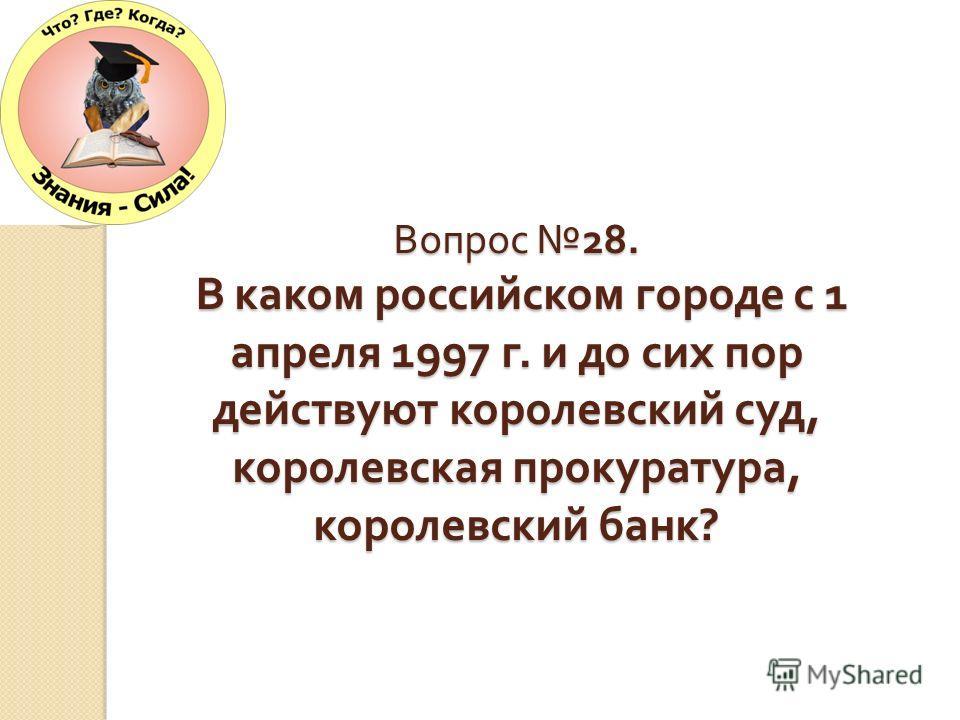 Вопрос 28. В каком российском городе с 1 апреля 1997 г. и до сих пор действуют королевский суд, королевская прокуратура, королевский банк ?