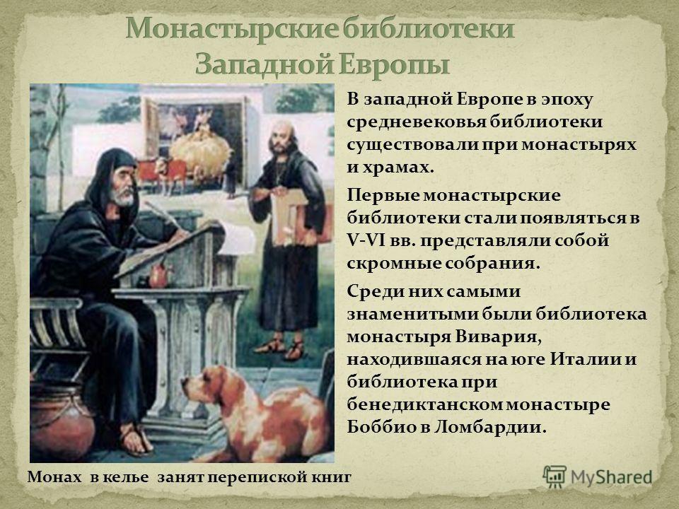 В западной Европе в эпоху средневековья библиотеки существовали при монастырях и храмах. Первые монастырские библиотеки стали появляться в V-VI вв. представляли собой скромные собрания. Среди них самыми знаменитыми были библиотека монастыря Вивария,