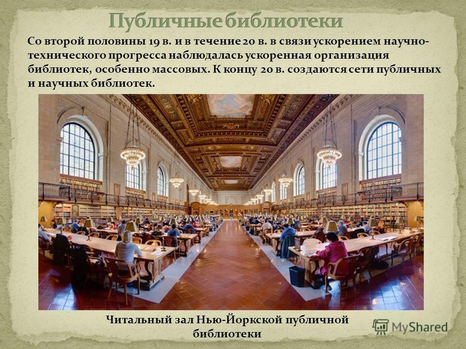 Со второй половины 19 в. и в течение 20 в. в связи ускорением научно- технического прогресса наблюдалась ускоренная организация библиотек, особенно массовых. К концу 20 в. создаются сети публичных и научных библиотек. Читальный зал Нью-Йоркской публи