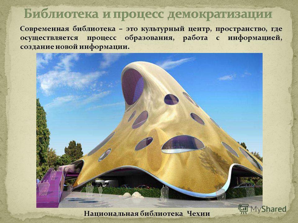 Современная библиотека – это культурный центр, пространство, где осуществляется процесс образования, работа с информацией, создание новой информации. Национальная библиотека Чехии