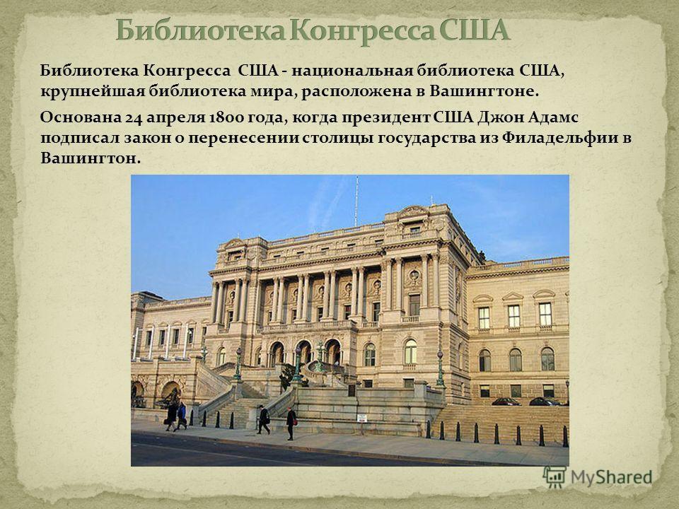 Библиотека Конгресса США - национальная библиотека США, крупнейшая библиотека мира, расположена в Вашингтоне. Основана 24 апреля 1800 года, когда президент США Джон Адамс подписал закон о перенесении столицы государства из Филадельфии в Вашингтон.